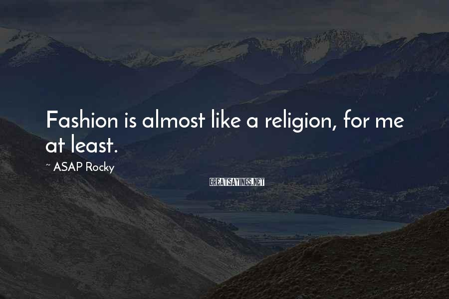 ASAP Rocky Sayings: Fashion is almost like a religion, for me at least.