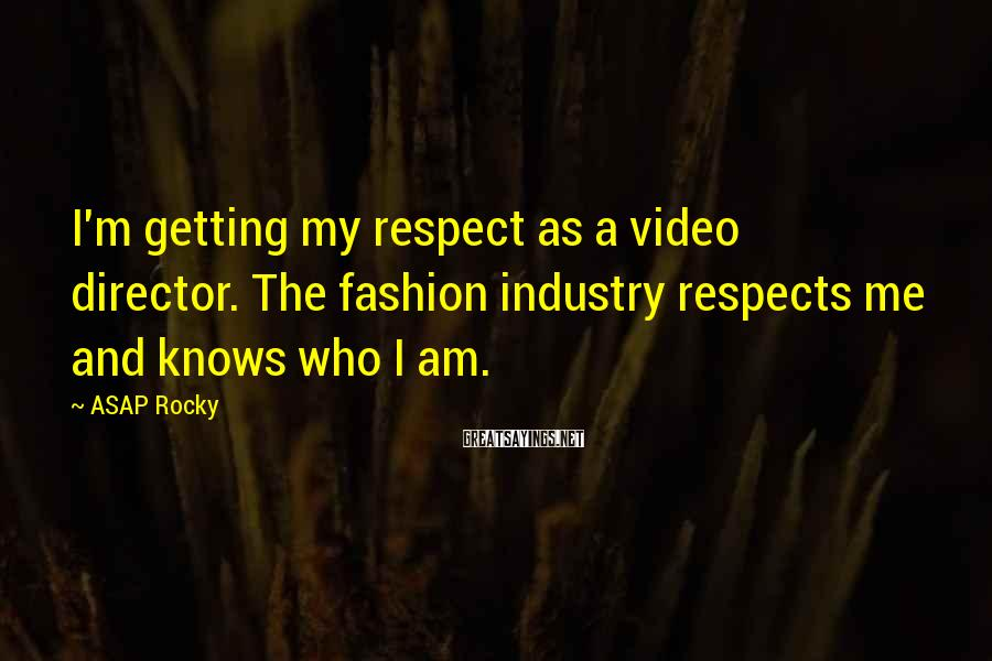 ASAP Rocky Sayings: I'm getting my respect as a video director. The fashion industry respects me and knows
