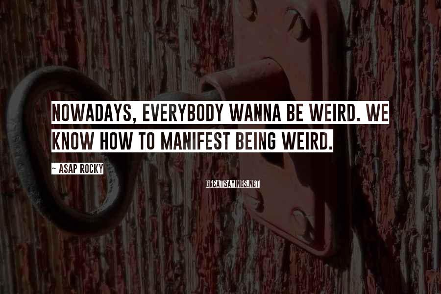 ASAP Rocky Sayings: Nowadays, everybody wanna be weird. We know how to manifest being weird.