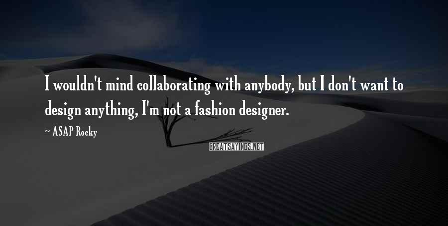 ASAP Rocky Sayings: I wouldn't mind collaborating with anybody, but I don't want to design anything, I'm not