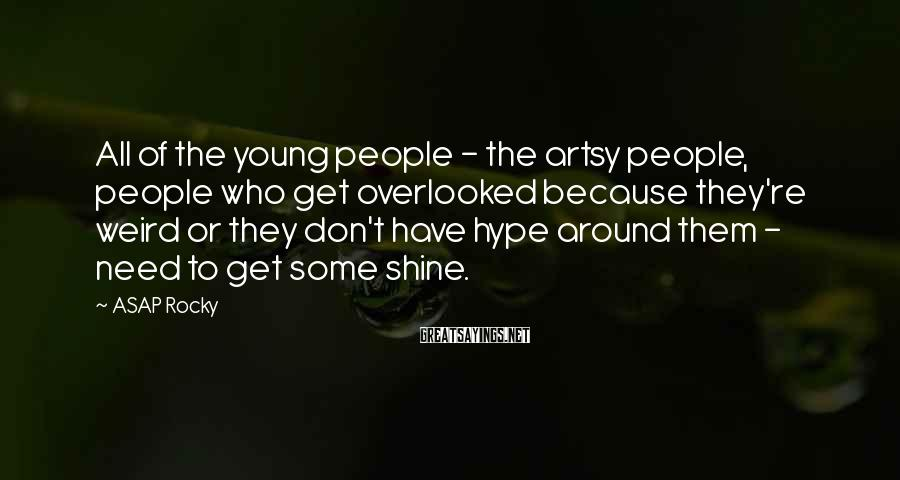 ASAP Rocky Sayings: All of the young people - the artsy people, people who get overlooked because they're