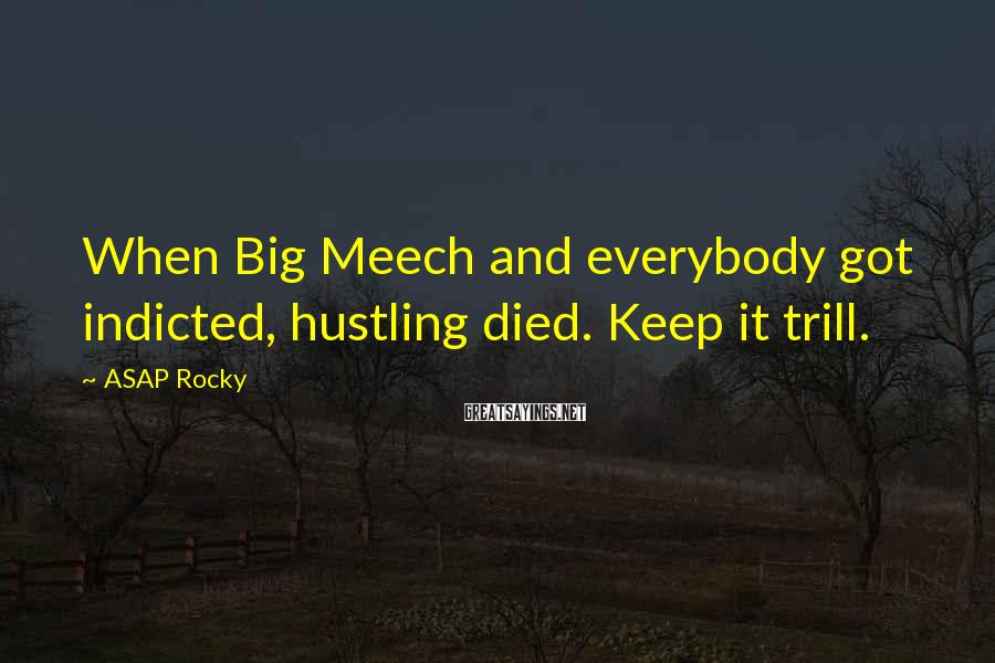ASAP Rocky Sayings: When Big Meech and everybody got indicted, hustling died. Keep it trill.