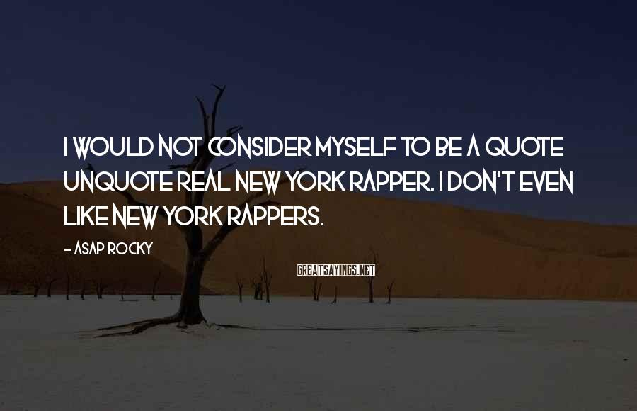 ASAP Rocky Sayings: I would not consider myself to be a quote unquote real New York rapper. I