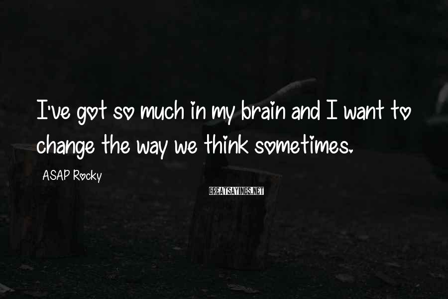 ASAP Rocky Sayings: I've got so much in my brain and I want to change the way we