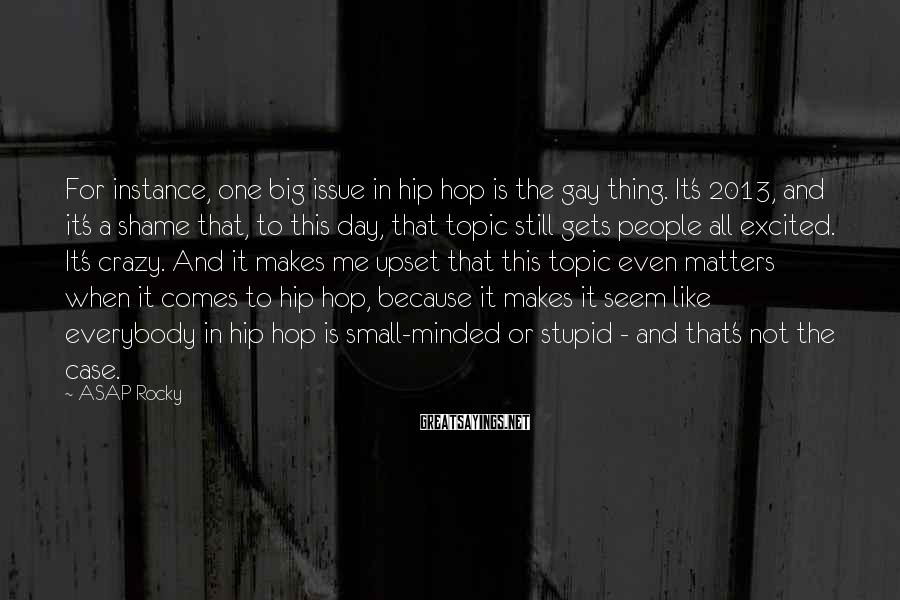 ASAP Rocky Sayings: For instance, one big issue in hip hop is the gay thing. It's 2013, and