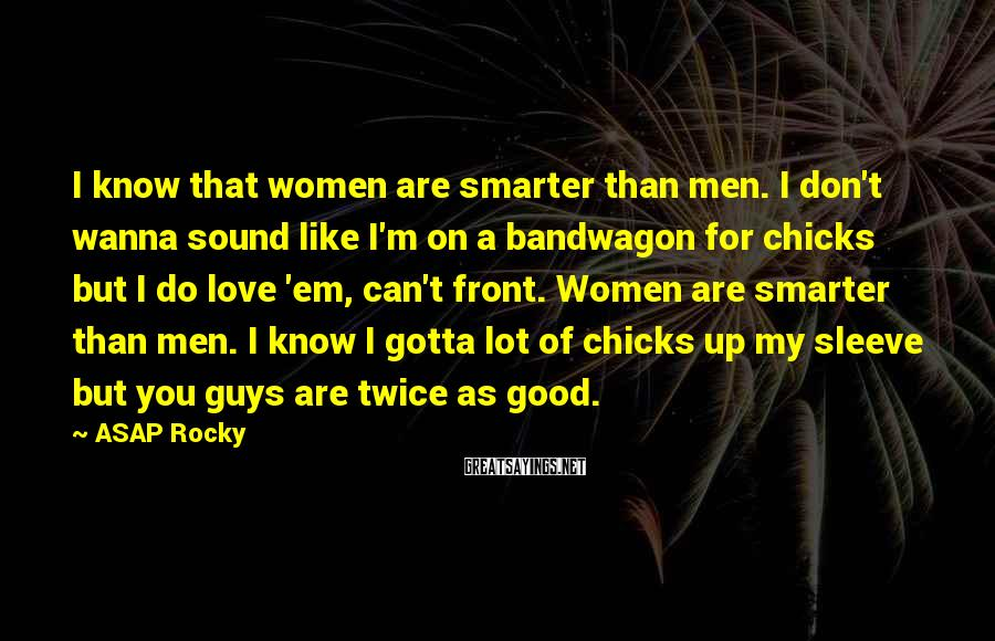 ASAP Rocky Sayings: I know that women are smarter than men. I don't wanna sound like I'm on