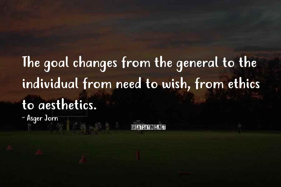 Asger Jorn Sayings: The goal changes from the general to the individual from need to wish, from ethics