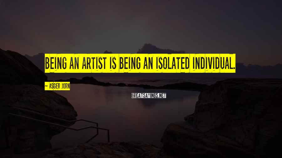 Asger Jorn Sayings: Being an artist is being an isolated individual.