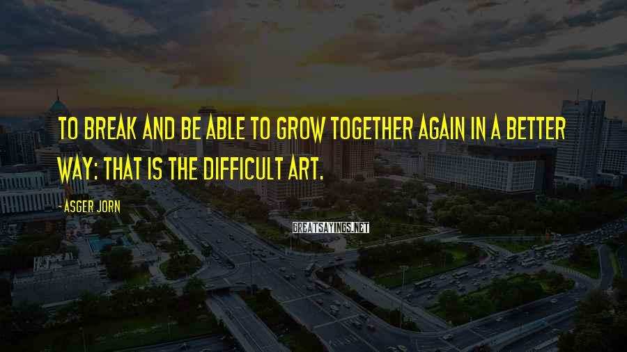 Asger Jorn Sayings: To break and be able to grow together again in a better way: that is