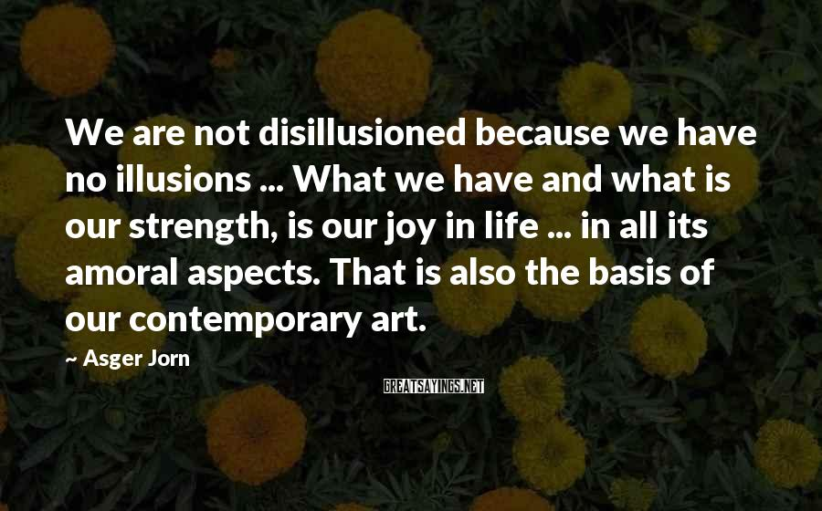 Asger Jorn Sayings: We are not disillusioned because we have no illusions ... What we have and what