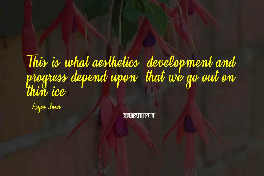 Asger Jorn Sayings: This is what aesthetics, development and progress depend upon: that we go out on thin
