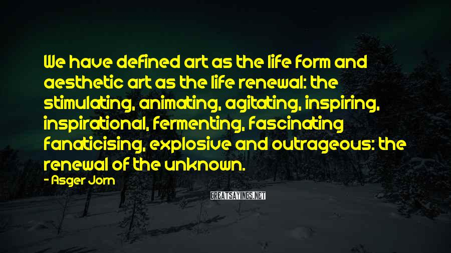 Asger Jorn Sayings: We have defined art as the life form and aesthetic art as the life renewal: