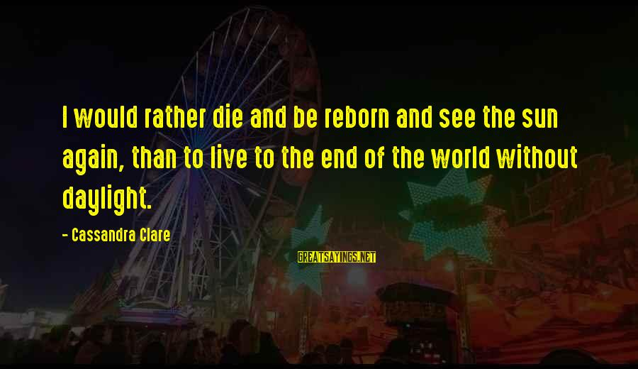 Ashfaq Ahmed And Bano Qudsia Sayings By Cassandra Clare: I would rather die and be reborn and see the sun again, than to live