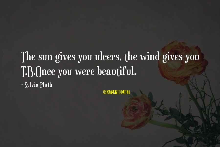 Ashfaq Ahmed And Bano Qudsia Sayings By Sylvia Plath: The sun gives you ulcers, the wind gives you T.B.Once you were beautiful.