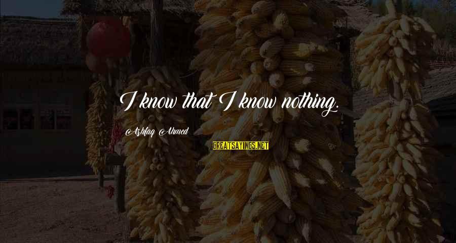 Ashfaq Ahmed Sayings By Ashfaq Ahmed: I know that I know nothing.