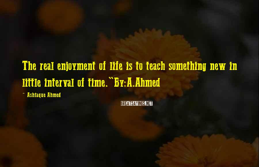 """Ashfaque Ahmed Sayings: The real enjoyment of life is to teach something new in little interval of time.""""By:A.Ahmed"""