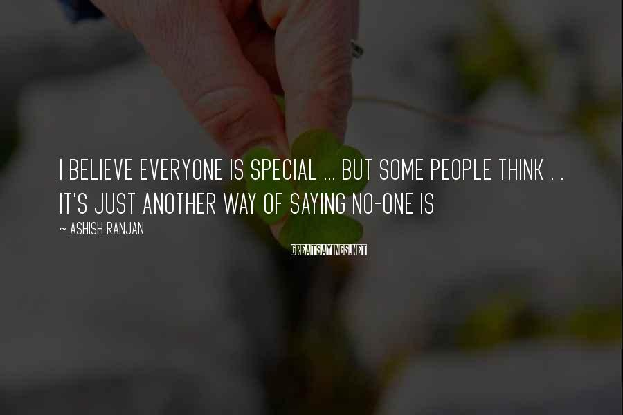 ASHISH RANJAN Sayings: I BELIEVE EVERYONE IS SPECIAL ... BUT SOME PEOPLE THINK . . IT'S JUST ANOTHER