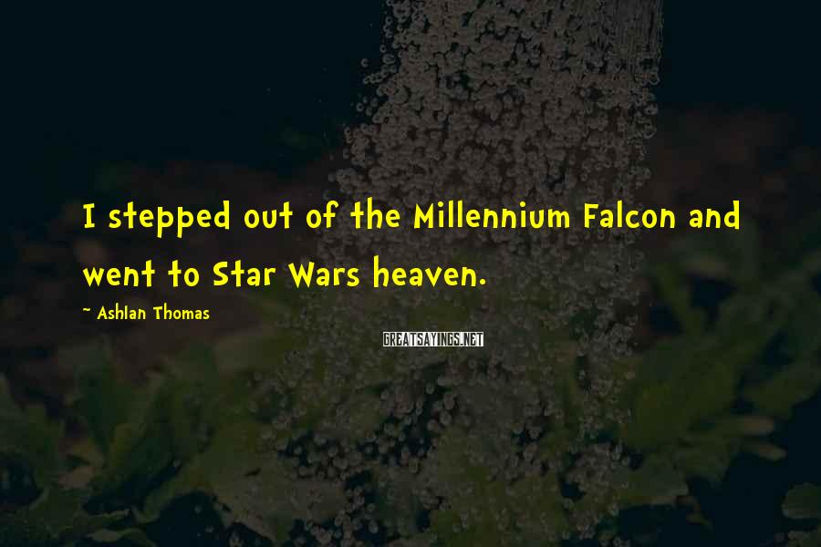 Ashlan Thomas Sayings: I stepped out of the Millennium Falcon and went to Star Wars heaven.
