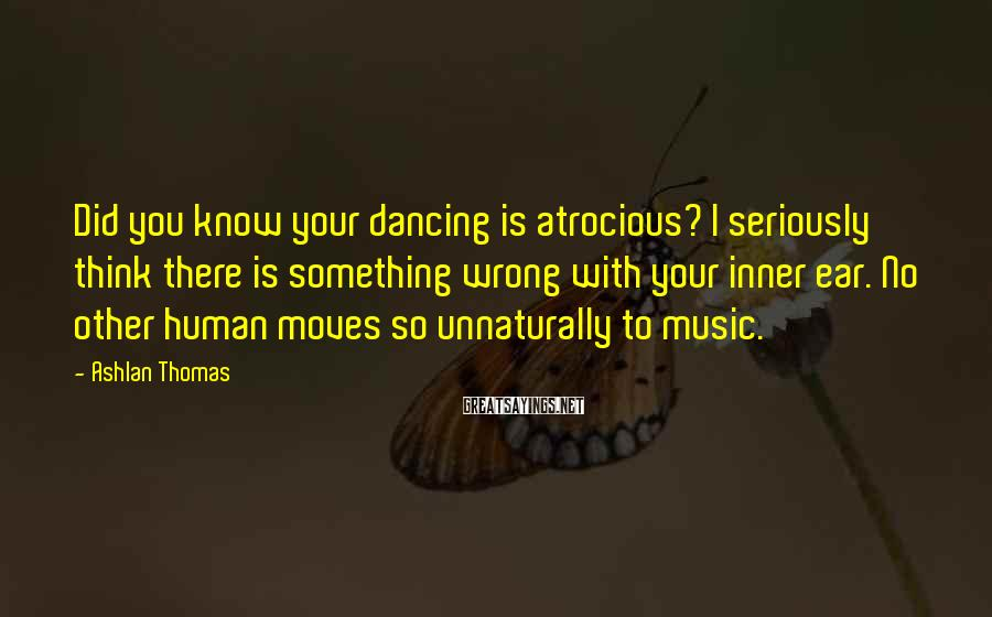 Ashlan Thomas Sayings: Did you know your dancing is atrocious? I seriously think there is something wrong with