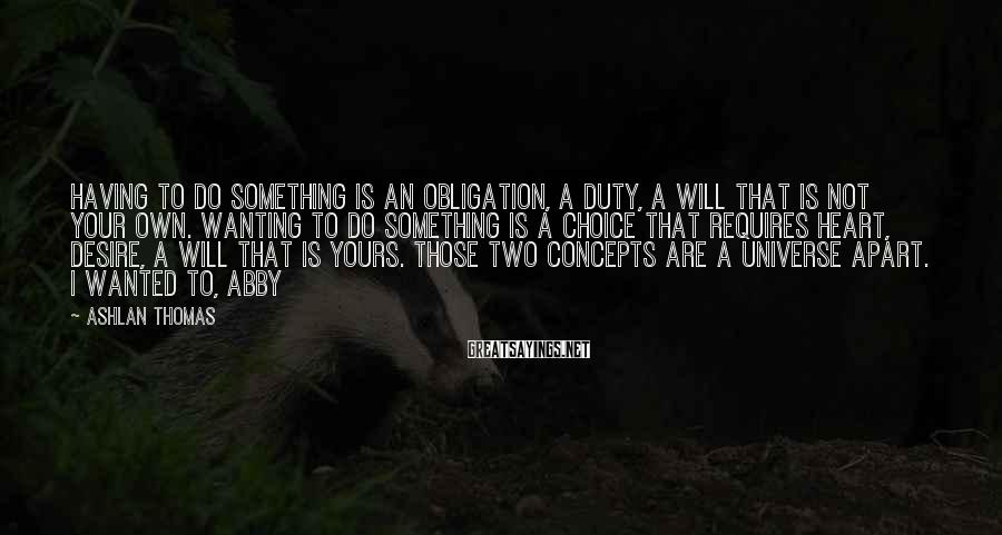 Ashlan Thomas Sayings: Having to do something is an obligation, a duty, a will that is not your