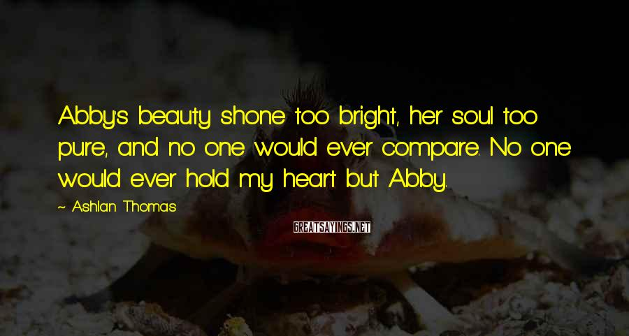 Ashlan Thomas Sayings: Abby's beauty shone too bright, her soul too pure, and no one would ever compare.