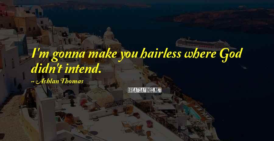 Ashlan Thomas Sayings: I'm gonna make you hairless where God didn't intend.