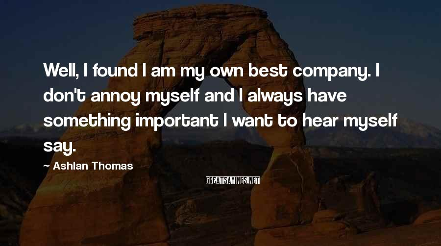 Ashlan Thomas Sayings: Well, I found I am my own best company. I don't annoy myself and I