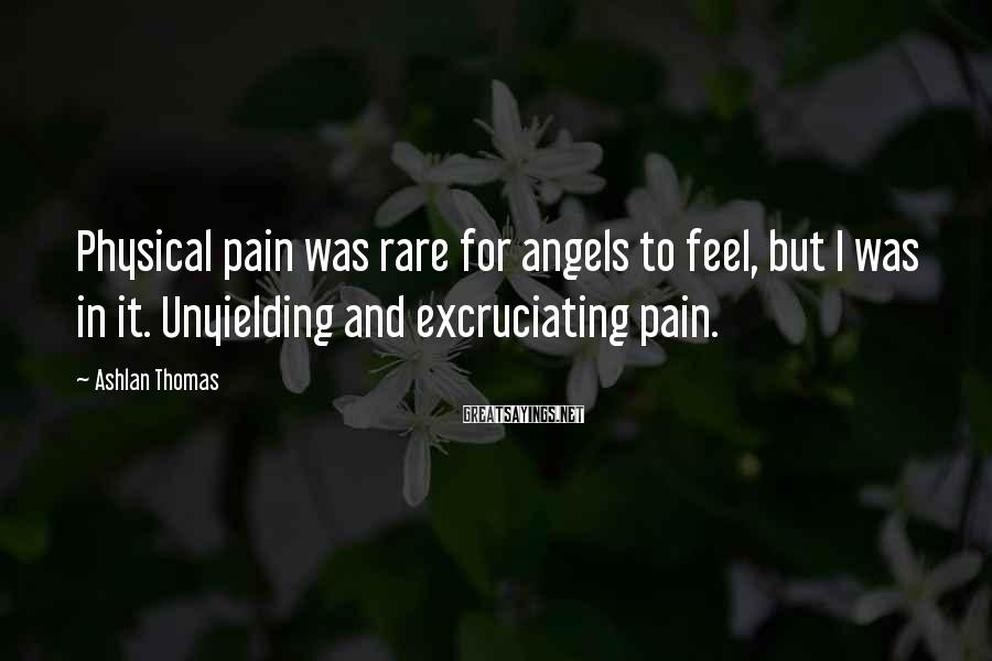 Ashlan Thomas Sayings: Physical pain was rare for angels to feel, but I was in it. Unyielding and