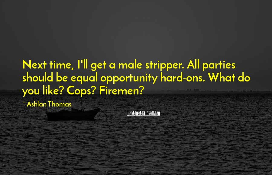 Ashlan Thomas Sayings: Next time, I'll get a male stripper. All parties should be equal opportunity hard-ons. What