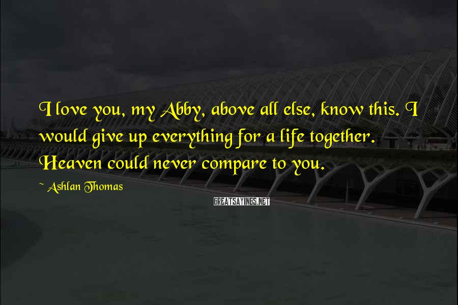 Ashlan Thomas Sayings: I love you, my Abby, above all else, know this. I would give up everything