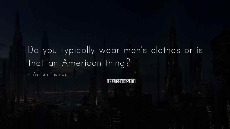 Ashlan Thomas Sayings: Do you typically wear men's clothes or is that an American thing?