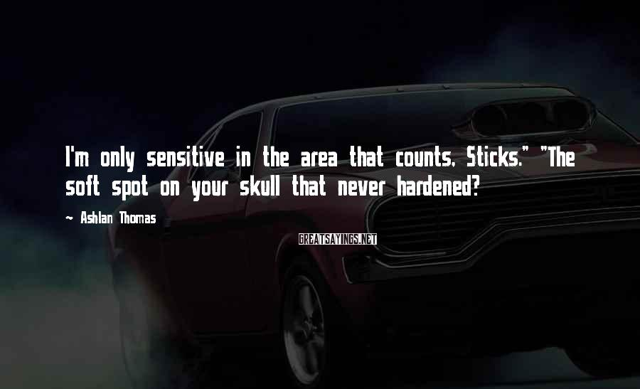 """Ashlan Thomas Sayings: I'm only sensitive in the area that counts, Sticks."""" """"The soft spot on your skull"""