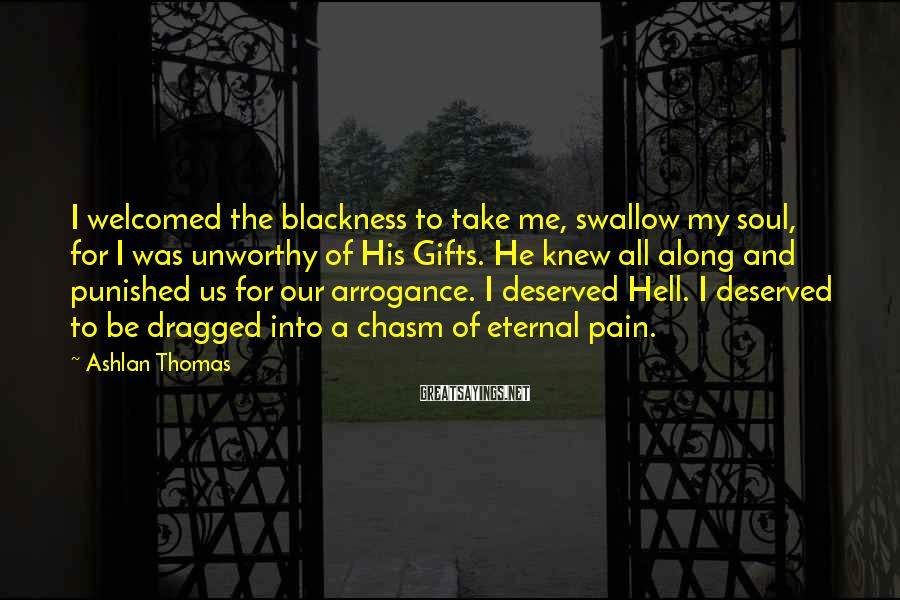 Ashlan Thomas Sayings: I welcomed the blackness to take me, swallow my soul, for I was unworthy of