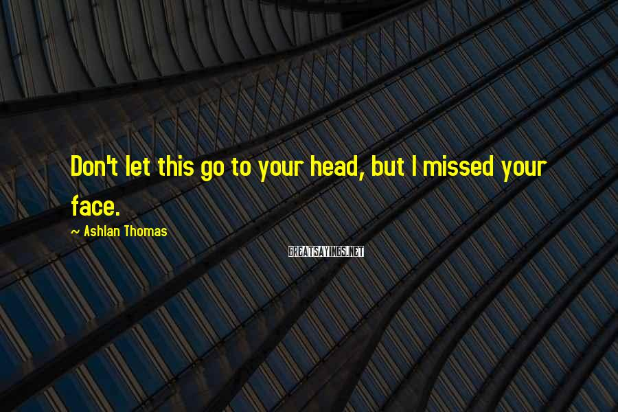 Ashlan Thomas Sayings: Don't let this go to your head, but I missed your face.