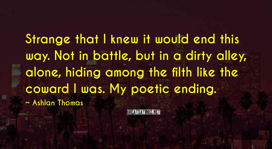Ashlan Thomas Sayings: Strange that I knew it would end this way. Not in battle, but in a