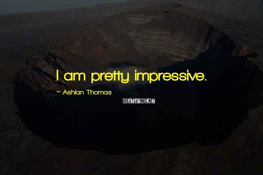 Ashlan Thomas Sayings: I am pretty impressive.