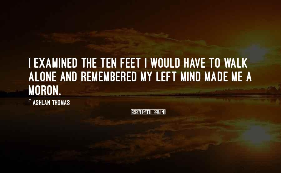 Ashlan Thomas Sayings: I examined the ten feet I would have to walk alone and remembered my left