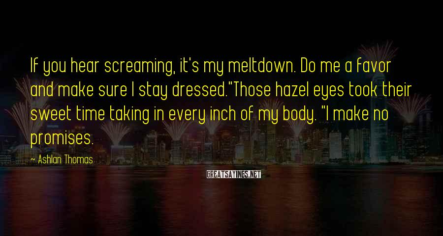 Ashlan Thomas Sayings: If you hear screaming, it's my meltdown. Do me a favor and make sure I