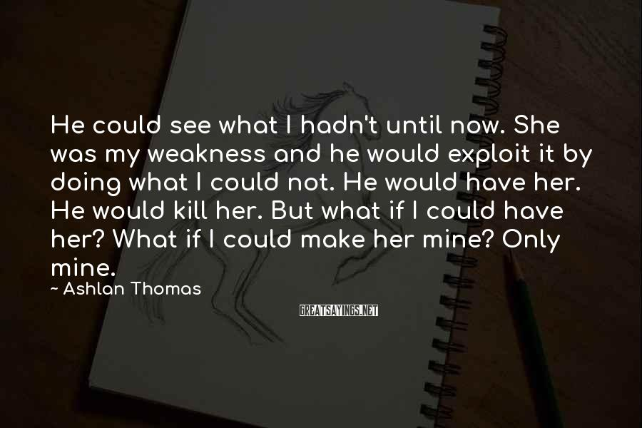 Ashlan Thomas Sayings: He could see what I hadn't until now. She was my weakness and he would