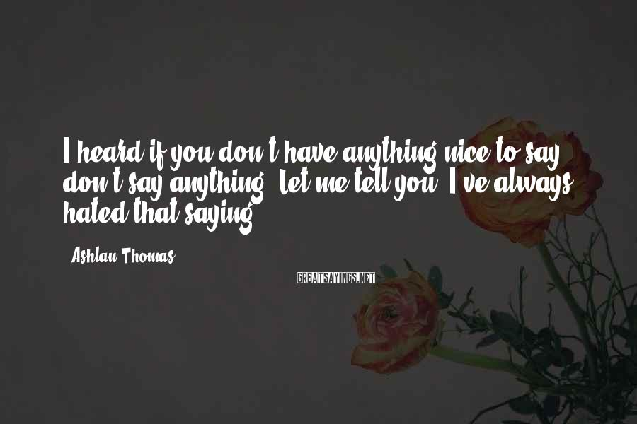Ashlan Thomas Sayings: I heard if you don't have anything nice to say, don't say anything. Let me
