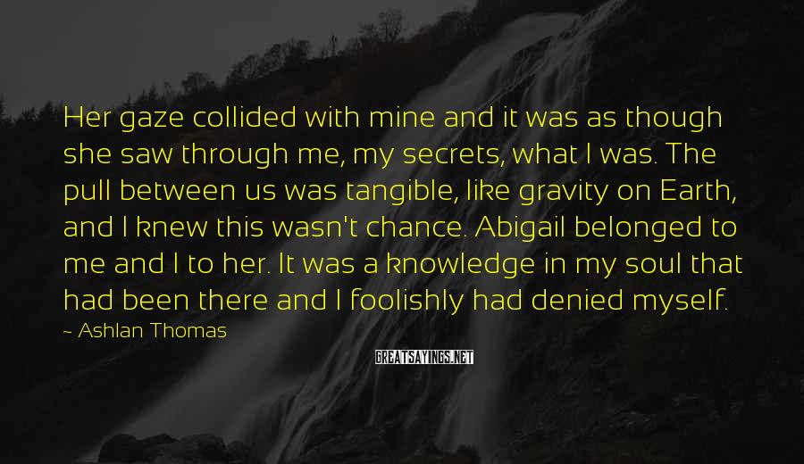 Ashlan Thomas Sayings: Her gaze collided with mine and it was as though she saw through me, my