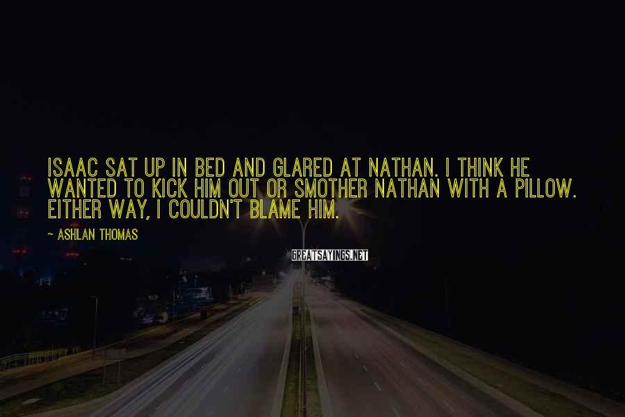 Ashlan Thomas Sayings: Isaac sat up in bed and glared at Nathan. I think he wanted to kick