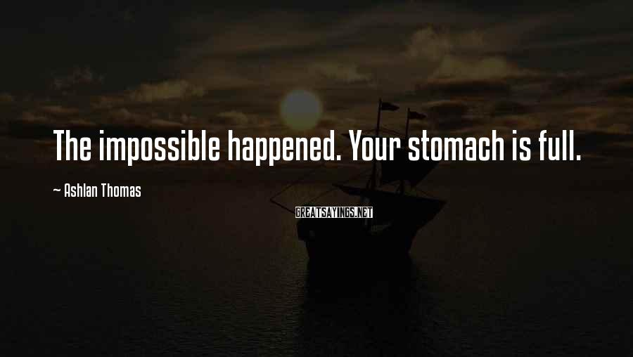 Ashlan Thomas Sayings: The impossible happened. Your stomach is full.