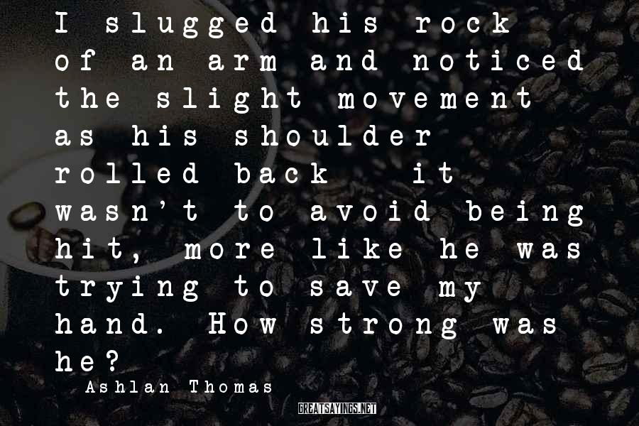 Ashlan Thomas Sayings: I slugged his rock of an arm and noticed the slight movement as his shoulder