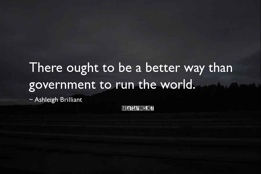 Ashleigh Brilliant Sayings: There ought to be a better way than government to run the world.