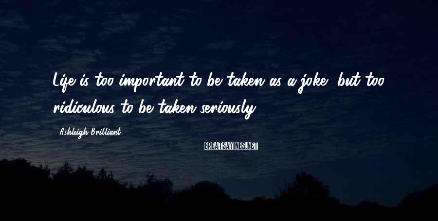Ashleigh Brilliant Sayings: Life is too important to be taken as a joke, but too ridiculous to be