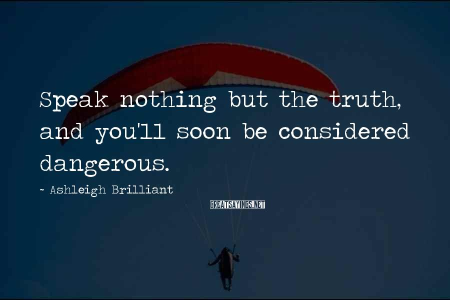Ashleigh Brilliant Sayings: Speak nothing but the truth, and you'll soon be considered dangerous.