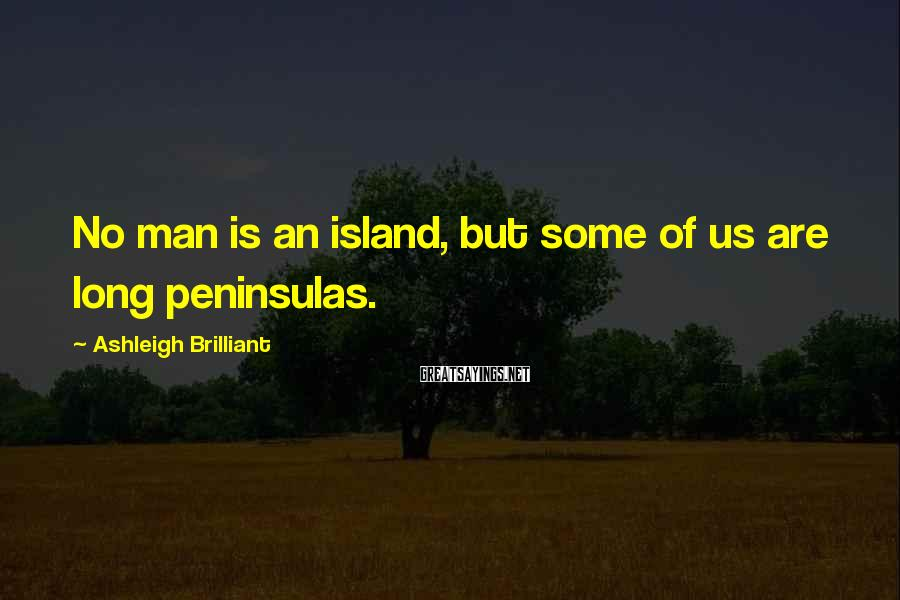 Ashleigh Brilliant Sayings: No man is an island, but some of us are long peninsulas.