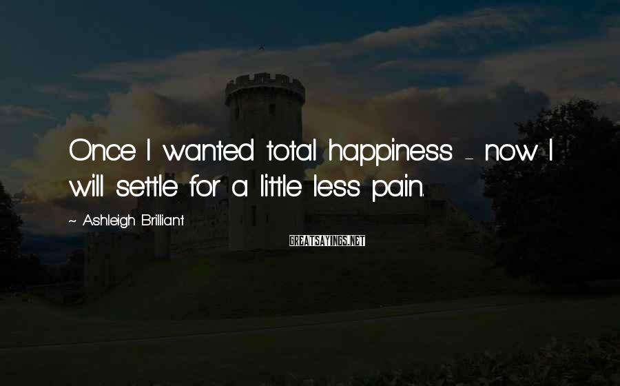 Ashleigh Brilliant Sayings: Once I wanted total happiness - now I will settle for a little less pain.