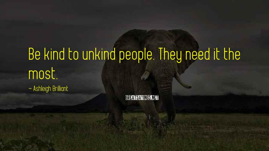 Ashleigh Brilliant Sayings: Be kind to unkind people. They need it the most.